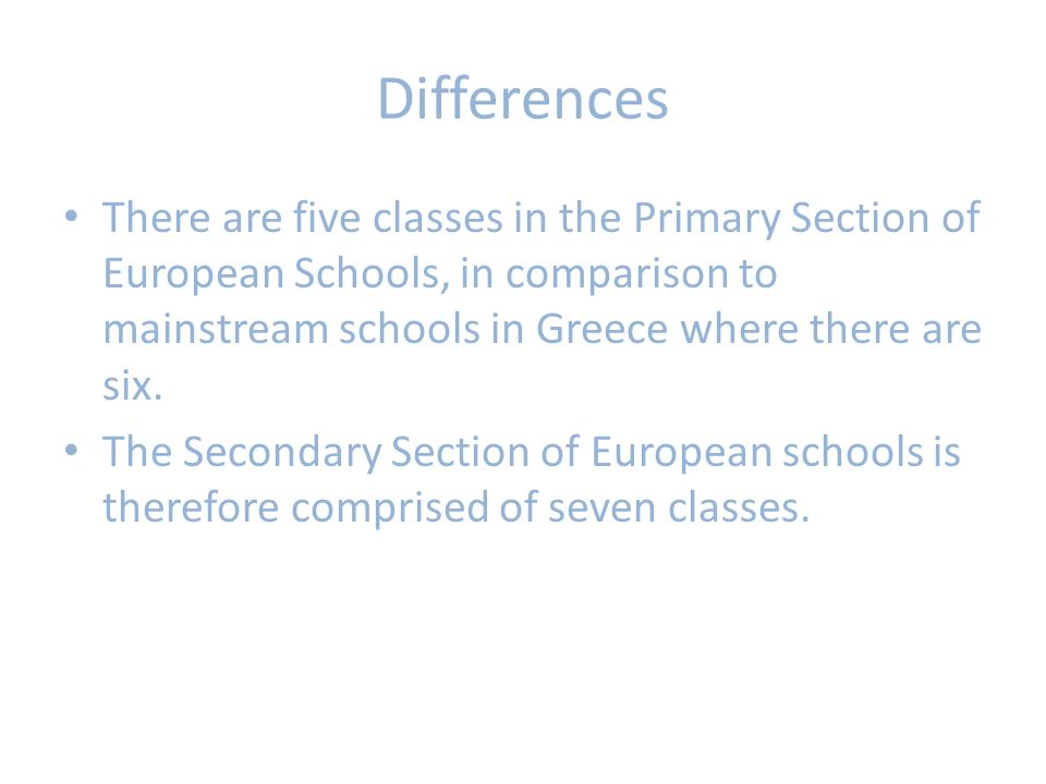 Differences There are five classes in the Primary Section of European Schools, in comparison to mainstream schools in Greece where there are six.