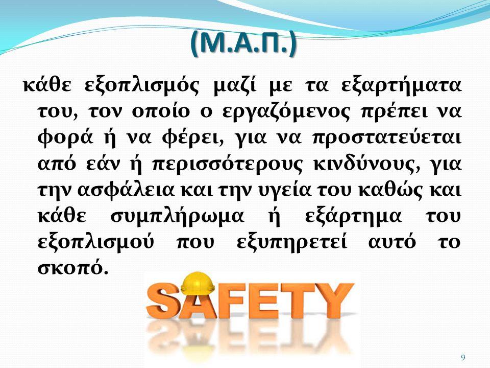 (Μ.Α.Π.) κάθε εξοπλισμός μαζί με τα εξαρτήματα του, τον οποίο ο εργαζόμενος πρέπει να φορά ή να φέρει, για να προστατεύεται από εάν ή περισσότερους κι