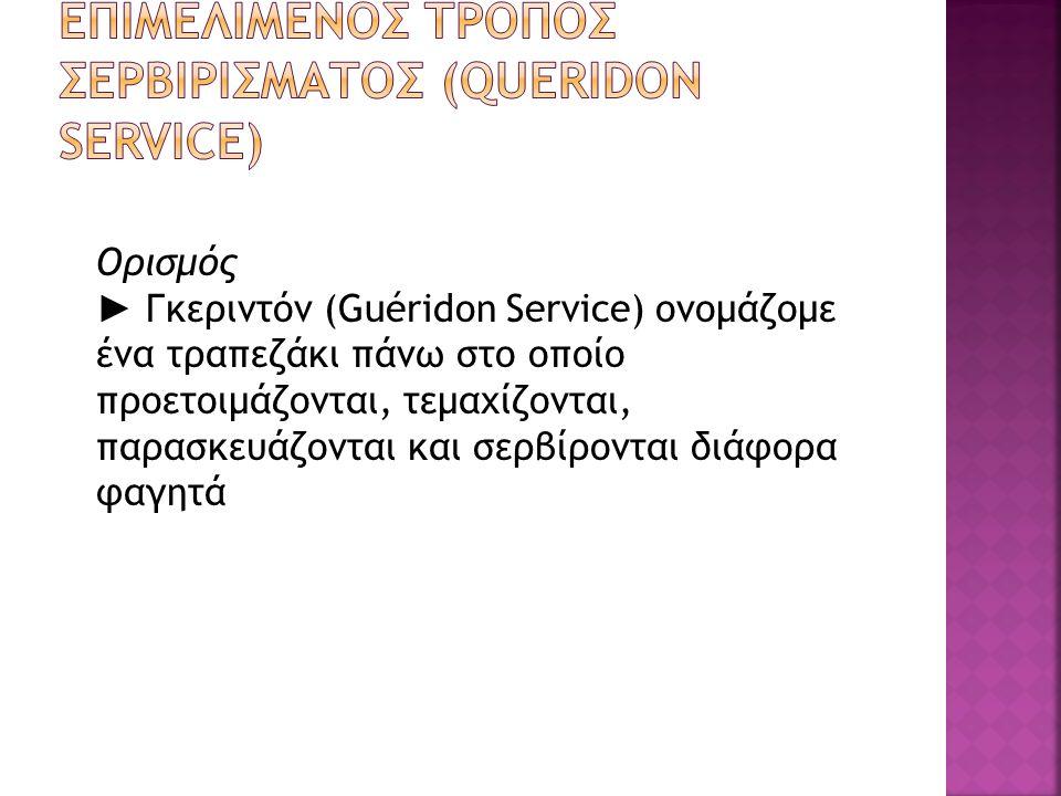 Ορισμός ► Γκεριντόν (Guéridon Service) ονομάζομε ένα τραπεζάκι πάνω στο οποίο προετοιμάζονται, τεμαχίζονται, παρασκευάζονται και σερβίρονται διάφορα φ