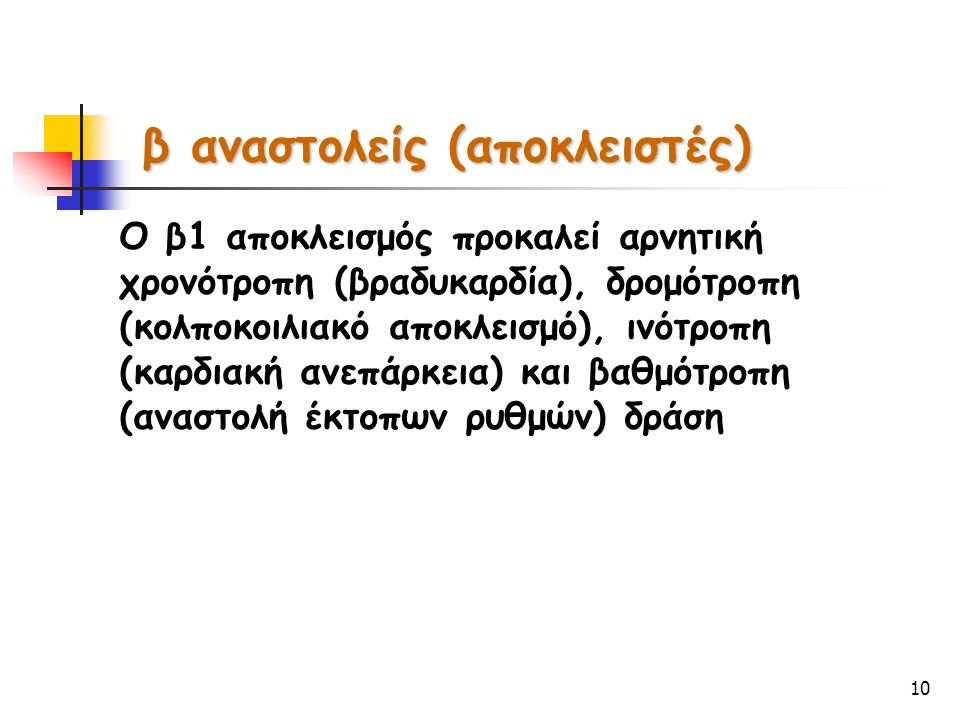 10 Ο β1 αποκλεισμός προκαλεί αρνητική χρονότροπη (βραδυκαρδία), δρομότροπη (κολποκοιλιακό αποκλεισμό), ινότροπη (καρδιακή ανεπάρκεια) και βαθμότροπη (