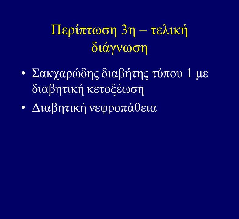 Περίπτωση 3η – τελική διάγνωση Σακχαρώδης διαβήτης τύπου 1 με διαβητική κετοξέωση Διαβητική νεφροπάθεια