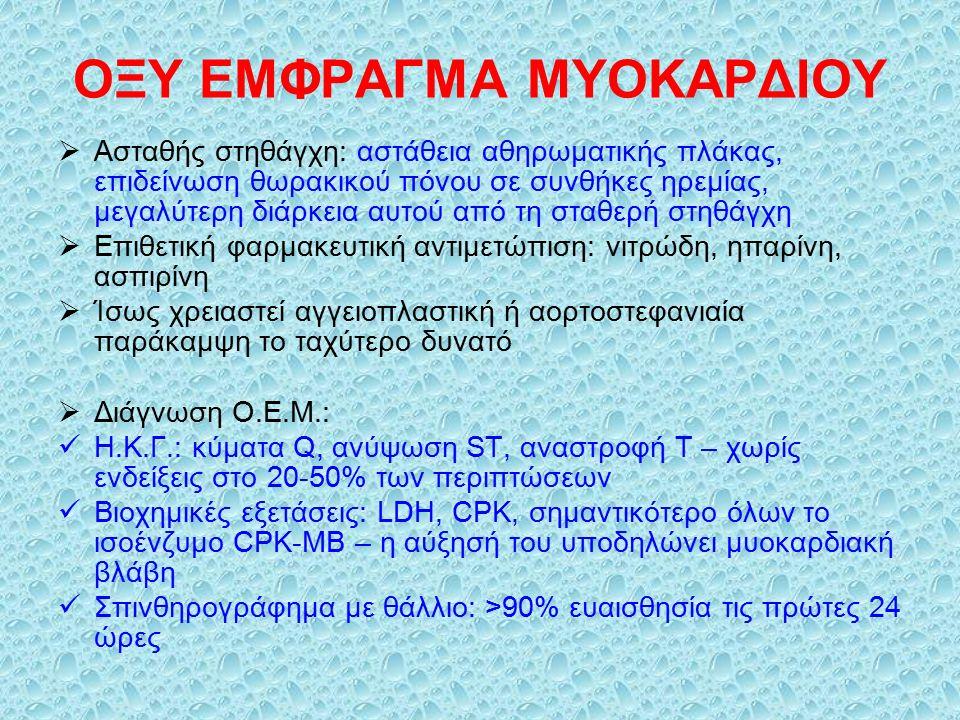 ΟΞΥ ΕΜΦΡΑΓΜΑ ΜΥΟΚΑΡΔΙΟΥ  Ασταθής στηθάγχη: αστάθεια αθηρωματικής πλάκας, επιδείνωση θωρακικού πόνου σε συνθήκες ηρεμίας, μεγαλύτερη διάρκεια αυτού από τη σταθερή στηθάγχη  Επιθετική φαρμακευτική αντιμετώπιση: νιτρώδη, ηπαρίνη, ασπιρίνη  Ίσως χρειαστεί αγγειοπλαστική ή αορτοστεφανιαία παράκαμψη το ταχύτερο δυνατό  Διάγνωση Ο.Ε.Μ.: Η.Κ.Γ.: κύματα Q, ανύψωση ST, αναστροφή T – χωρίς ενδείξεις στο 20-50% των περιπτώσεων Βιοχημικές εξετάσεις: LDH, CPK, σημαντικότερο όλων το ισοένζυμο CPK-MB – η αύξησή του υποδηλώνει μυοκαρδιακή βλάβη Σπινθηρογράφημα με θάλλιο: >90% ευαισθησία τις πρώτες 24 ώρες