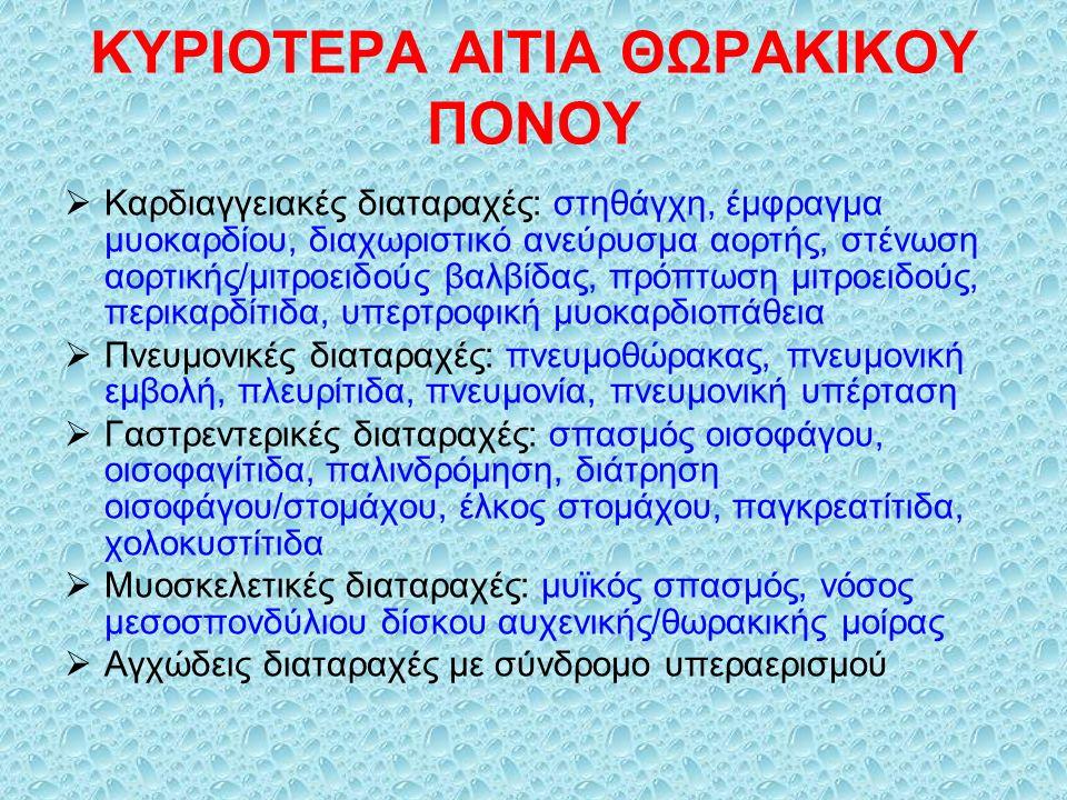 ΚΥΡΙΟΤΕΡΑ ΑΙΤΙΑ ΘΩΡΑΚΙΚΟΥ ΠΟΝΟΥ  Καρδιαγγειακές διαταραχές: στηθάγχη, έμφραγμα μυοκαρδίου, διαχωριστικό ανεύρυσμα αορτής, στένωση αορτικής/μιτροειδούς βαλβίδας, πρόπτωση μιτροειδούς, περικαρδίτιδα, υπερτροφική μυοκαρδιοπάθεια  Πνευμονικές διαταραχές: πνευμοθώρακας, πνευμονική εμβολή, πλευρίτιδα, πνευμονία, πνευμονική υπέρταση  Γαστρεντερικές διαταραχές: σπασμός οισοφάγου, οισοφαγίτιδα, παλινδρόμηση, διάτρηση οισοφάγου/στομάχου, έλκος στομάχου, παγκρεατίτιδα, χολοκυστίτιδα  Μυοσκελετικές διαταραχές: μυϊκός σπασμός, νόσος μεσοσπονδύλιου δίσκου αυχενικής/θωρακικής μοίρας  Αγχώδεις διαταραχές με σύνδρομο υπεραερισμού