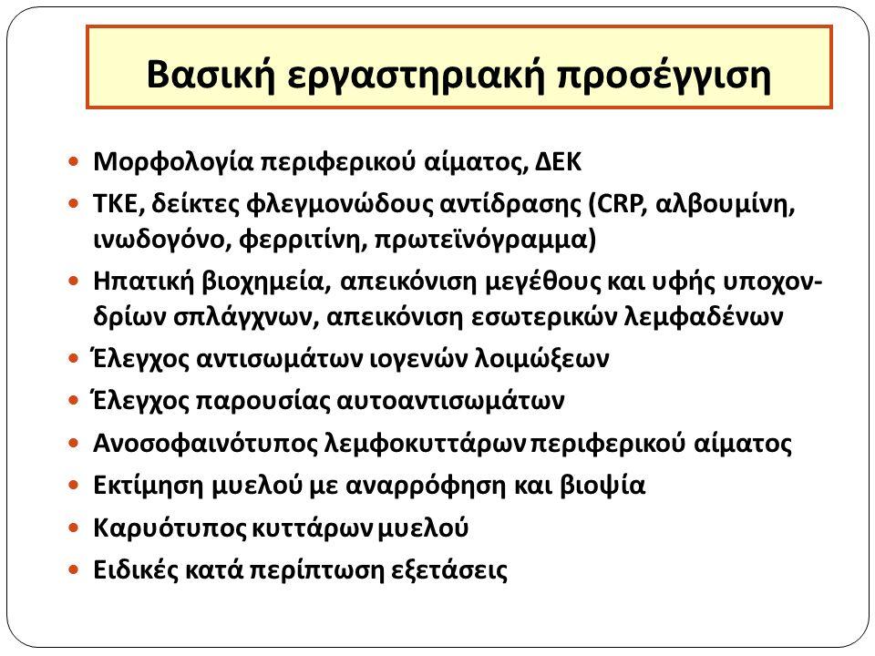 Βασική εργαστηριακή προσέγγιση Μορφολογία περιφερικού αίματος, ΔΕΚ ΤΚΕ, δείκτες φλεγμονώδους αντίδρασης (CRP, αλβουμίνη, ινωδογόνο, φερριτίνη, πρωτεϊνόγραμμα) Ηπατική βιοχημεία, απεικόνιση μεγέθους και υφής υποχον- δρίων σπλάγχνων, απεικόνιση εσωτερικών λεμφαδένων Έλεγχος αντισωμάτων ιογενών λοιμώξεων Έλεγχος παρουσίας αυτοαντισωμάτων Ανοσοφαινότυπος λεμφοκυττάρων περιφερικού αίματος Εκτίμηση μυελού με αναρρόφηση και βιοψία Καρυότυπος κυττάρων μυελού Ειδικές κατά περίπτωση εξετάσεις