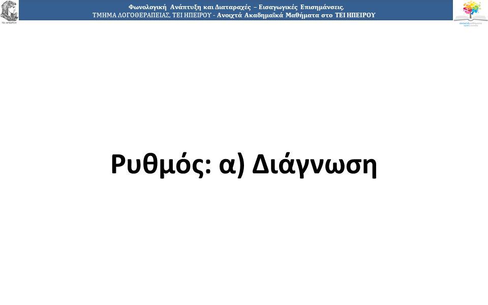 1515 Φωνολογική Ανάπτυξη και Διαταραχές – Εισαγωγικές Επισημάνσεις, ΤΜΗΜΑ ΛΟΓΟΘΕΡΑΠΕΙΑΣ, ΤΕΙ ΗΠΕΙΡΟΥ - Ανοιχτά Ακαδημαϊκά Μαθήματα στο ΤΕΙ ΗΠΕΙΡΟΥ Ρυθμός: α) Διάγνωση