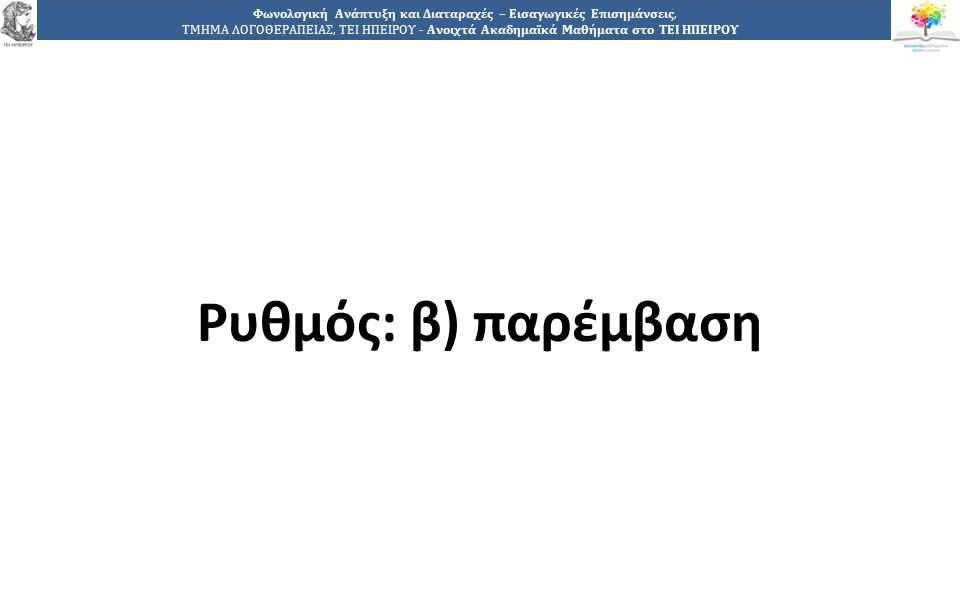 1717 Φωνολογική Ανάπτυξη και Διαταραχές – Εισαγωγικές Επισημάνσεις, ΤΜΗΜΑ ΛΟΓΟΘΕΡΑΠΕΙΑΣ, ΤΕΙ ΗΠΕΙΡΟΥ - Ανοιχτά Ακαδημαϊκά Μαθήματα στο ΤΕΙ ΗΠΕΙΡΟΥ Ρυθμός: β) παρέμβαση