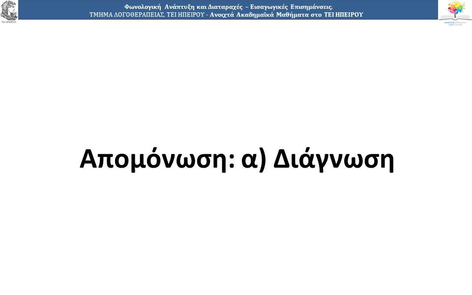 2121 Φωνολογική Ανάπτυξη και Διαταραχές – Εισαγωγικές Επισημάνσεις, ΤΜΗΜΑ ΛΟΓΟΘΕΡΑΠΕΙΑΣ, ΤΕΙ ΗΠΕΙΡΟΥ - Ανοιχτά Ακαδημαϊκά Μαθήματα στο ΤΕΙ ΗΠΕΙΡΟΥ Απομόνωση: α) Διάγνωση