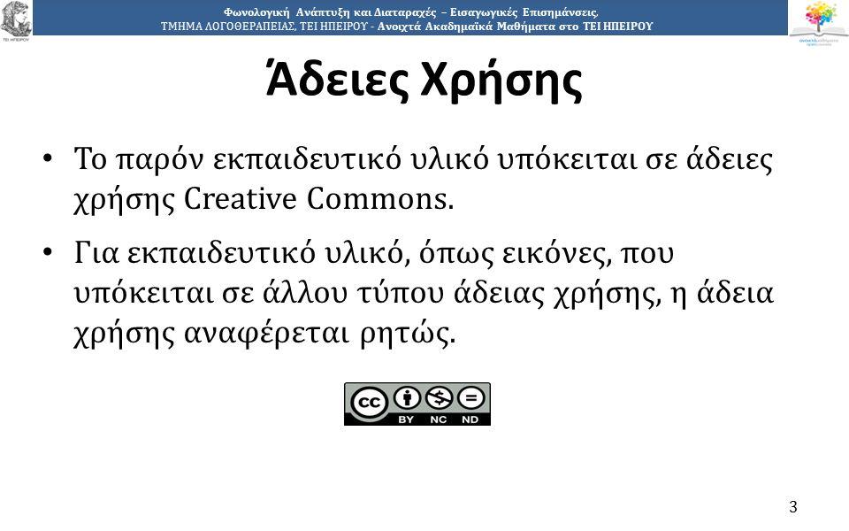 3 Φωνολογική Ανάπτυξη και Διαταραχές – Εισαγωγικές Επισημάνσεις, ΤΜΗΜΑ ΛΟΓΟΘΕΡΑΠΕΙΑΣ, ΤΕΙ ΗΠΕΙΡΟΥ - Ανοιχτά Ακαδημαϊκά Μαθήματα στο ΤΕΙ ΗΠΕΙΡΟΥ Άδειες Χρήσης Το παρόν εκπαιδευτικό υλικό υπόκειται σε άδειες χρήσης Creative Commons.