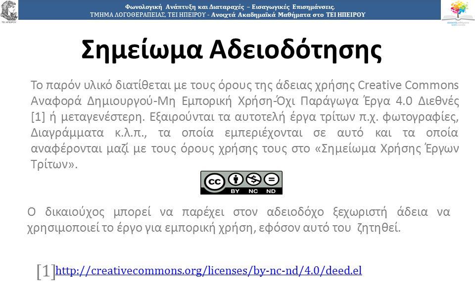 4949 Φωνολογική Ανάπτυξη και Διαταραχές – Εισαγωγικές Επισημάνσεις, ΤΜΗΜΑ ΛΟΓΟΘΕΡΑΠΕΙΑΣ, ΤΕΙ ΗΠΕΙΡΟΥ - Ανοιχτά Ακαδημαϊκά Μαθήματα στο ΤΕΙ ΗΠΕΙΡΟΥ Σημείωμα Αδειοδότησης Το παρόν υλικό διατίθεται με τους όρους της άδειας χρήσης Creative Commons Αναφορά Δημιουργού-Μη Εμπορική Χρήση-Όχι Παράγωγα Έργα 4.0 Διεθνές [1] ή μεταγενέστερη.