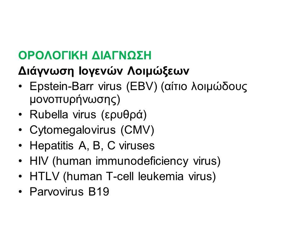 ΟΡΟΛΟΓΙΚΗ ΔΙΑΓΝΩΣΗ Διάγνωση Ιογενών Λοιμώξεων Εpstein-Barr virus (EBV) (αίτιο λοιμώδους μονοπυρήνωσης) Rubella virus (ερυθρά) Cytomegalovirus (CMV) Hepatitis A, B, C viruses HIV (human immunodeficiency virus) HTLV (human T-cell leukemia virus) Parvovirus B19
