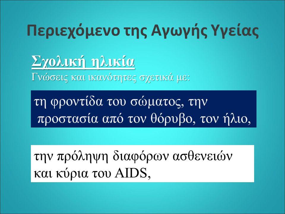Περιεχόμενο της Αγωγής Υγείας Σχολική ηλικία Γνώσεις και ικανότητες σχετικά με: τη φροντίδα του σώματος, την προστασία από τον θόρυβο, τον ήλιο, την πρόληψη διαφόρων ασθενειών και κύρια του AIDS,
