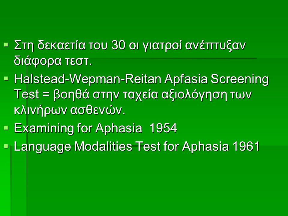  Στη δεκαετία του 30 οι γιατροί ανέπτυξαν διάφορα τεστ.  Ηalstead-Wepman-Reitan Apfasia Screening Test = βοηθά στην ταχεία αξιολόγηση των κλινήρων α