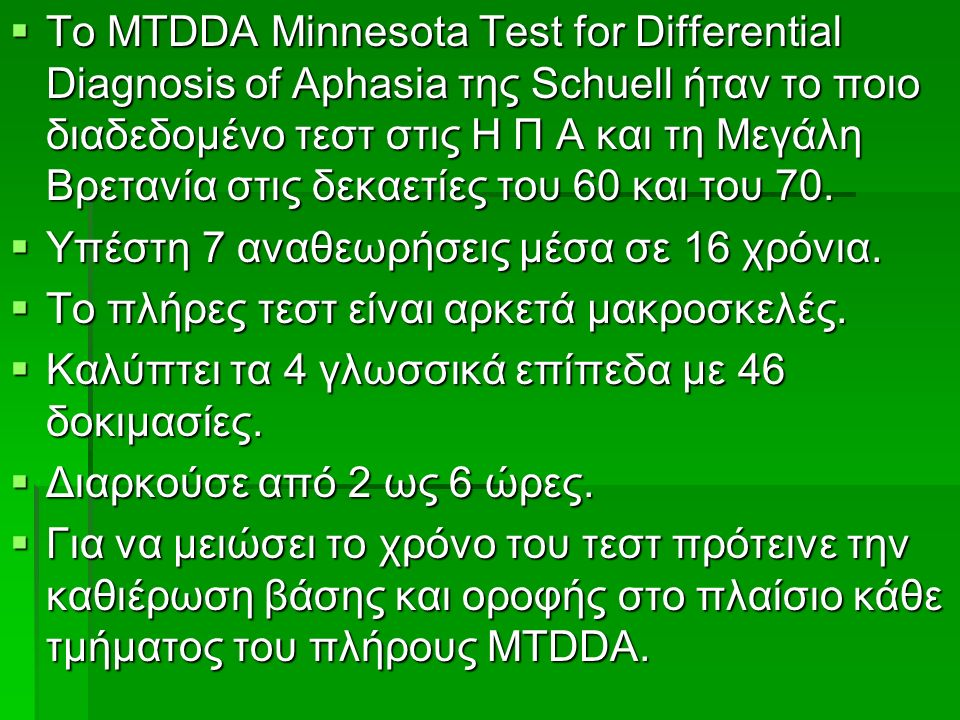  To MTDDA Minnesota Test for Differential Diagnosis of Aphasia της Schuell ήταν το ποιο διαδεδομένο τεστ στις Η Π Α και τη Μεγάλη Βρετανία στις δεκαετίες του 60 και του 70.