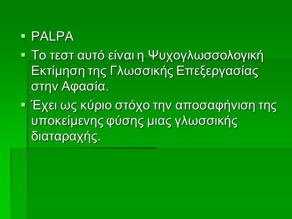  PALPA  To τεστ αυτό είναι η Ψυχογλωσσολογική Εκτίμηση της Γλωσσικής Επεξεργασίας στην Αφασία.  Έχει ως κύριο στόχο την αποσαφήνιση της υποκείμενης