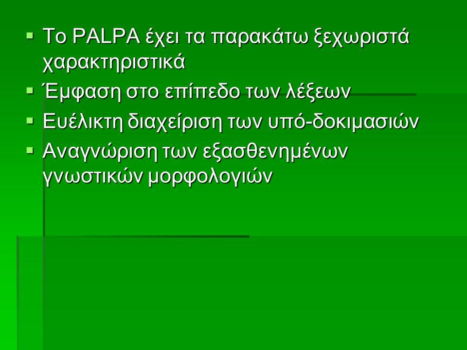  Το PALPA έχει τα παρακάτω ξεχωριστά χαρακτηριστικά  Έμφαση στο επίπεδο των λέξεων  Ευέλικτη διαχείριση των υπό-δοκιμασιών  Αναγνώριση των εξασθενημένων γνωστικών μορφολογιών