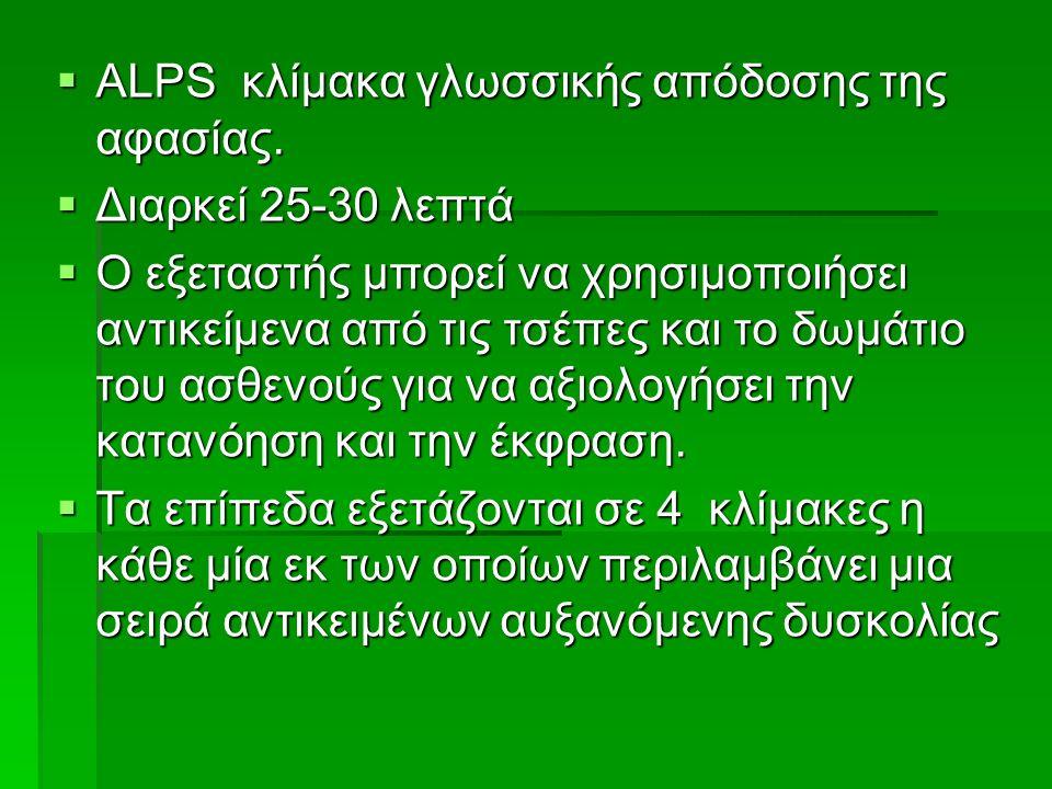  ΑLPS κλίμακα γλωσσικής απόδοσης της αφασίας.  Διαρκεί 25-30 λεπτά  Ο εξεταστής μπορεί να χρησιμοποιήσει αντικείμενα από τις τσέπες και το δωμάτιο