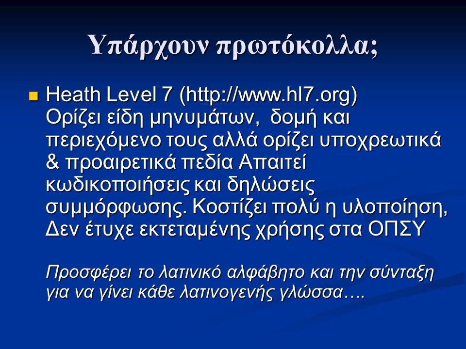 Υπάρχουν πρωτόκολλα; Heath Level 7 (http://www.hl7.org) Ορίζει είδη μηνυμάτων, δομή και περιεχόμενο τους αλλά ορίζει υποχρεωτικά & προαιρετικά πεδία Απαιτεί κωδικοποιήσεις και δηλώσεις συμμόρφωσης.