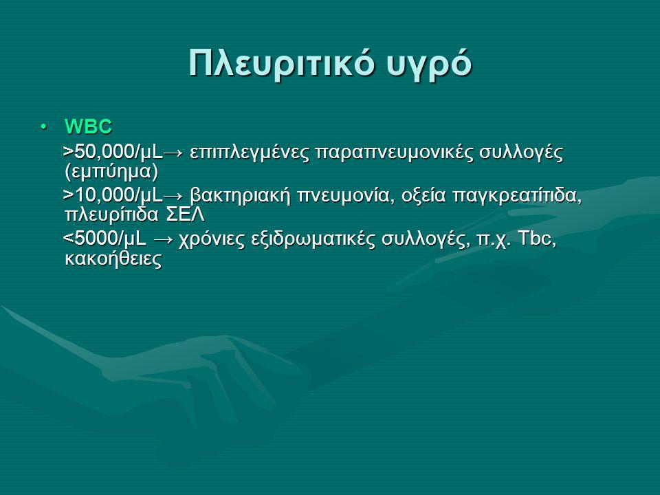 Πλευριτικό υγρό WBCWBC >50,000/μL→ επιπλεγμένες παραπνευμονικές συλλογές (εμπύημα) >50,000/μL→ επιπλεγμένες παραπνευμονικές συλλογές (εμπύημα) >10,000/μL→ βακτηριακή πνευμονία, οξεία παγκρεατίτιδα, πλευρίτιδα ΣΕΛ >10,000/μL→ βακτηριακή πνευμονία, οξεία παγκρεατίτιδα, πλευρίτιδα ΣΕΛ <5000/μL → χρόνιες εξιδρωματικές συλλογές, π.χ.