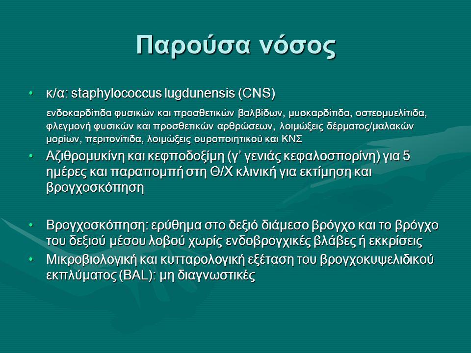 Παρούσα νόσος κ/α: staphylococcus lugdunensis (CNS)κ/α: staphylococcus lugdunensis (CNS) ενδοκαρδίτιδα φυσικών και προσθετικών βαλβίδων, μυοκαρδίτιδα, οστεομυελίτιδα, φλεγμονή φυσικών και προσθετικών αρθρώσεων, λοιμώξεις δέρματος/μαλακών μορίων, περιτονίτιδα, λοιμώξεις ουροποιητικού και ΚΝΣ ενδοκαρδίτιδα φυσικών και προσθετικών βαλβίδων, μυοκαρδίτιδα, οστεομυελίτιδα, φλεγμονή φυσικών και προσθετικών αρθρώσεων, λοιμώξεις δέρματος/μαλακών μορίων, περιτονίτιδα, λοιμώξεις ουροποιητικού και ΚΝΣ Αζιθρομυκίνη και κεφποδοξίμη (γ' γενιάς κεφαλοσπορίνη) για 5 ημέρες και παραπομπή στη Θ/Χ κλινική για εκτίμηση και βρογχοσκόπησηΑζιθρομυκίνη και κεφποδοξίμη (γ' γενιάς κεφαλοσπορίνη) για 5 ημέρες και παραπομπή στη Θ/Χ κλινική για εκτίμηση και βρογχοσκόπηση Βρογχοσκόπηση: ερύθημα στο δεξιό διάμεσο βρόγχο και το βρόγχο του δεξιού μέσου λοβού χωρίς ενδοβρογχικές βλάβες ή εκκρίσειςΒρογχοσκόπηση: ερύθημα στο δεξιό διάμεσο βρόγχο και το βρόγχο του δεξιού μέσου λοβού χωρίς ενδοβρογχικές βλάβες ή εκκρίσεις Μικροβιολογική και κυτταρολογική εξέταση του βρογχοκυψελιδικού εκπλύματος (BAL): μη διαγνωστικέςΜικροβιολογική και κυτταρολογική εξέταση του βρογχοκυψελιδικού εκπλύματος (BAL): μη διαγνωστικές