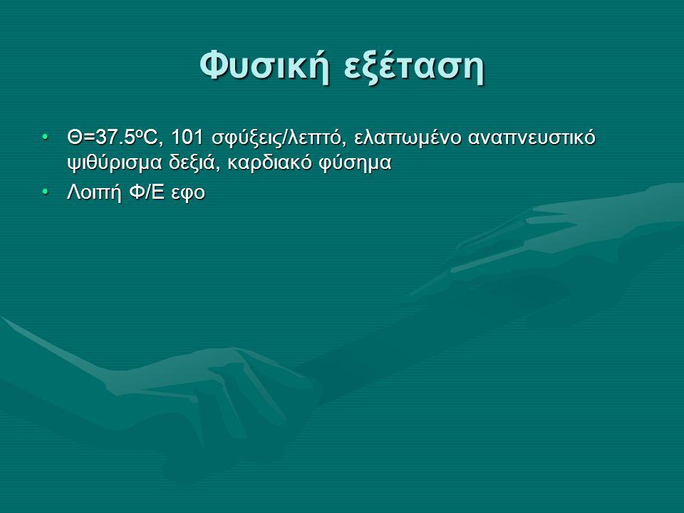 Φυσική εξέταση Θ=37.5 ο C, 101 σφύξεις/λεπτό, ελαττωμένο αναπνευστικό ψιθύρισμα δεξιά, καρδιακό φύσημαΘ=37.5 ο C, 101 σφύξεις/λεπτό, ελαττωμένο αναπνευστικό ψιθύρισμα δεξιά, καρδιακό φύσημα Λοιπή Φ/Ε εφοΛοιπή Φ/Ε εφο