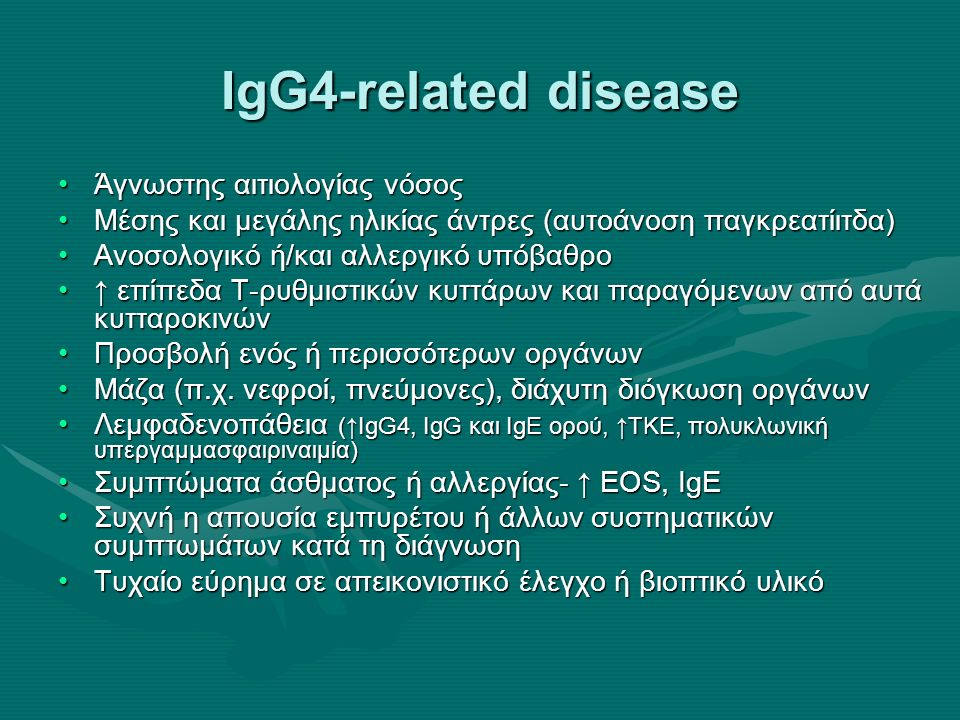 IgG4-related disease Άγνωστης αιτιολογίας νόσοςΆγνωστης αιτιολογίας νόσος Μέσης και μεγάλης ηλικίας άντρες (αυτοάνοση παγκρεατίιτδα)Μέσης και μεγάλης ηλικίας άντρες (αυτοάνοση παγκρεατίιτδα) Ανοσολογικό ή/και αλλεργικό υπόβαθροΑνοσολογικό ή/και αλλεργικό υπόβαθρο ↑ επίπεδα T-ρυθμιστικών κυττάρων και παραγόμενων από αυτά κυτταροκινών↑ επίπεδα T-ρυθμιστικών κυττάρων και παραγόμενων από αυτά κυτταροκινών Προσβολή ενός ή περισσότερων οργάνωνΠροσβολή ενός ή περισσότερων οργάνων Μάζα (π.χ.