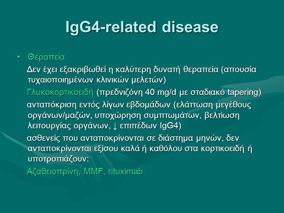 IgG4-related disease ΘεραπείαΘεραπεία Δεν έχει εξακριβωθεί η καλύτερη δυνατή θεραπεία (απουσία τυχαιοποιημένων κλινικών μελετών) Δεν έχει εξακριβωθεί η καλύτερη δυνατή θεραπεία (απουσία τυχαιοποιημένων κλινικών μελετών) Γλυκοκορτικοειδή (πρεδνιζόνη 40 mg/d με σταδιακό tapering) Γλυκοκορτικοειδή (πρεδνιζόνη 40 mg/d με σταδιακό tapering) ανταπόκριση εντός λίγων εβδομάδων (ελάττωση μεγέθους οργάνων/μαζών, υποχώρηση συμπτωμάτων, βελτίωση λειτουργίας οργάνων, ↓ επιπέδων IgG4) ανταπόκριση εντός λίγων εβδομάδων (ελάττωση μεγέθους οργάνων/μαζών, υποχώρηση συμπτωμάτων, βελτίωση λειτουργίας οργάνων, ↓ επιπέδων IgG4) ασθενείς που ανταποκρίνονται σε διάστημα μηνών, δεν ανταποκρίνονται εξίσου καλά ή καθόλου στα κορτικοειδή ή υποτροπιάζουν: ασθενείς που ανταποκρίνονται σε διάστημα μηνών, δεν ανταποκρίνονται εξίσου καλά ή καθόλου στα κορτικοειδή ή υποτροπιάζουν: Aζαθειοπρίνη, MMF, rituximab Aζαθειοπρίνη, MMF, rituximab