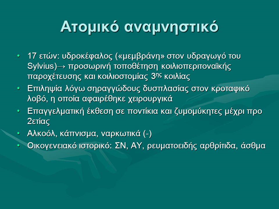 Ατομικό αναμνηστικό 17 ετών: υδροκέφαλος («μεμβράνη» στον υδραγωγό του Sylvius)→ προσωρινή τοποθέτηση κοιλιοπεριτοναϊκής παροχέτευσης και κοιλιοστομίας 3 ης κοιλίας17 ετών: υδροκέφαλος («μεμβράνη» στον υδραγωγό του Sylvius)→ προσωρινή τοποθέτηση κοιλιοπεριτοναϊκής παροχέτευσης και κοιλιοστομίας 3 ης κοιλίας Επιληψία λόγω σηραγγώδους δυσπλασίας στον κροταφικό λοβό, η οποία αφαιρέθηκε χειρουργικάΕπιληψία λόγω σηραγγώδους δυσπλασίας στον κροταφικό λοβό, η οποία αφαιρέθηκε χειρουργικά Επαγγελματική έκθεση σε ποντίκια και ζυμομύκητες μέχρι προ 2ετίαςΕπαγγελματική έκθεση σε ποντίκια και ζυμομύκητες μέχρι προ 2ετίας Αλκοόλ, κάπνισμα, ναρκωτικά (-)Αλκοόλ, κάπνισμα, ναρκωτικά (-) Οικογενειακό ιστορικό: ΣΝ, ΑΥ, ρευματοειδής αρθρίτιδα, άσθμαΟικογενειακό ιστορικό: ΣΝ, ΑΥ, ρευματοειδής αρθρίτιδα, άσθμα
