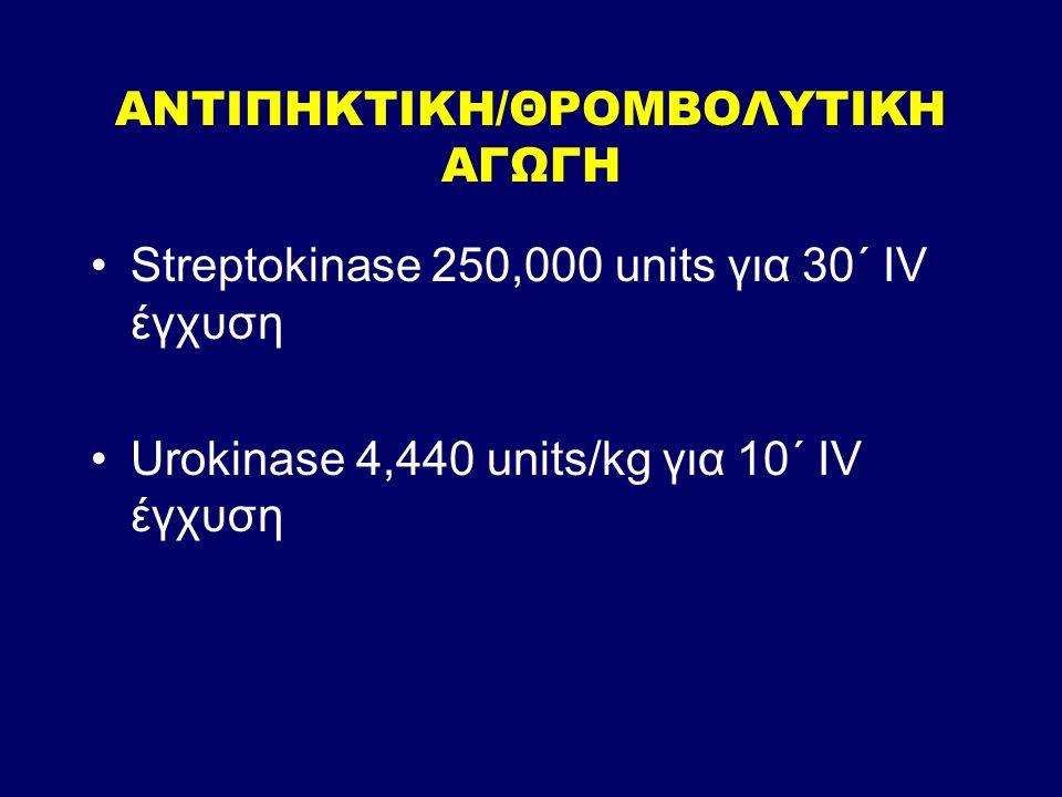 ΑΝΤΙΠΗΚΤΙΚΗ/ΘΡΟΜΒΟΛΥΤΙΚΗ ΑΓΩΓΗ Streptokinase 250,000 units για 30΄ IV έγχυση Urokinase 4,440 units/kg για 10΄ IV έγχυση