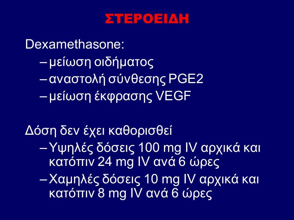 ΣΤΕΡΟΕΙΔΗ Dexamethasone: –μείωση οιδήματος –αναστολή σύνθεσης PGE2 –μείωση έκφρασης VEGF Δόση δεν έχει καθορισθεί –Υψηλές δόσεις 100 mg IV αρχικά και κατόπιν 24 mg IV ανά 6 ώρες –Χαμηλές δόσεις 10 mg IV αρχικά και κατόπιν 8 mg IV ανά 6 ώρες