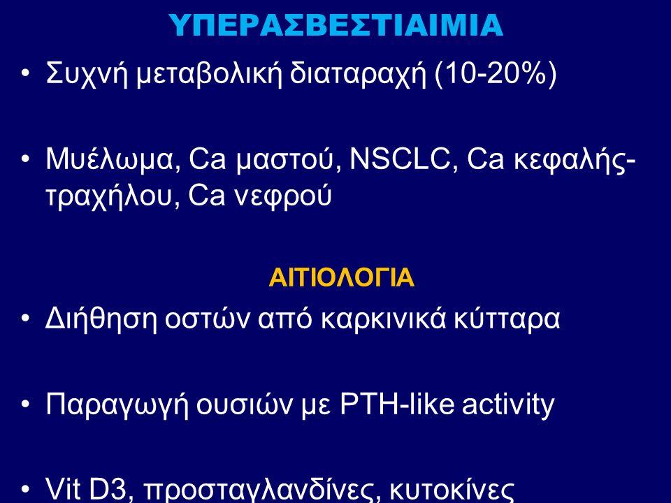 ΥΠΕΡΑΣΒΕΣΤΙΑΙΜΙΑ Συχνή μεταβολική διαταραχή (10-20%) Μυέλωμα, Ca μαστού, NSCLC, Ca κεφαλής- τραχήλου, Ca νεφρού ΑΙΤΙΟΛΟΓΙΑ Διήθηση οστών από καρκινικά κύτταρα Παραγωγή ουσιών με PTH-like activity Vit D3, προσταγλανδίνες, κυτοκίνες
