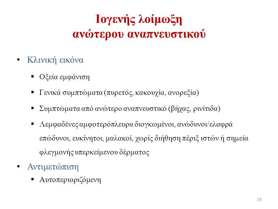 Κλινική εικόνα  Οξεία εμφάνιση  Γενικά συμπτώματα (πυρετός, κακουχία, ανορεξία)  Συμπτώματα από ανώτερο αναπνευστικό (βήχας, ρινίτιδα)  Λεμφαδένες αμφοτερόπλευρα διογκωμένοι, ανώδυνοι/ελαφρά επώδυνοι, ευκίνητοι, μαλακοί, χωρίς διήθηση πέριξ ιστών ή σημεία φλεγμονής υπερκείμενου δέρματος Αντιμετώπιση  Αυτοπεριοριζόμενη Ιογενής λοίμωξη ανώτερου αναπνευστικού 19