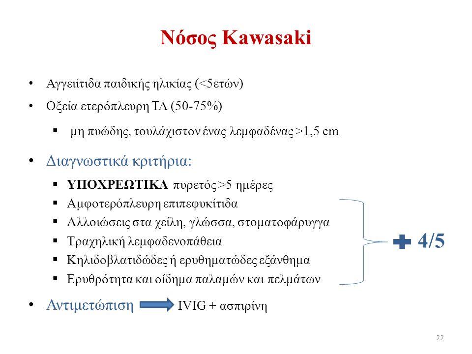 Νόσος Κawasaki Αγγειίτιδα παιδικής ηλικίας (<5ετών) Οξεία ετερόπλευρη ΤΛ (50-75%)  μη πυώδης, τουλάχιστον ένας λεμφαδένας >1,5 cm Διαγνωστικά κριτήρια:  ΥΠΟΧΡΕΩΤΙΚΑ πυρετός >5 ημέρες  Αμφοτερόπλευρη επιπεφυκίτιδα  Αλλοιώσεις στα χείλη, γλώσσα, στοματοφάρυγγα  Τραχηλική λεμφαδενοπάθεια  Κηλιδοβλατιδώδες ή ερυθηματώδες εξάνθημα  Ερυθρότητα και οίδημα παλαμών και πελμάτων Αντιμετώπιση IVIG + ασπιρίνη 4/5 22