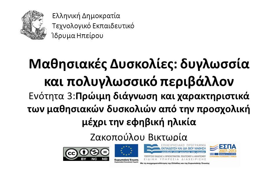 1 Μαθησιακές Δυσκολίες: δυγλωσσία και πολυγλωσσικό περιβάλλον Ενότητα 3:Πρώιμη διάγνωση και χαρακτηριστικά των μαθησιακών δυσκολιών από την προσχολική μέχρι την εφηβική ηλικία Ζακοπούλου Βικτωρία Ελληνική Δημοκρατία Τεχνολογικό Εκπαιδευτικό Ίδρυμα Ηπείρου