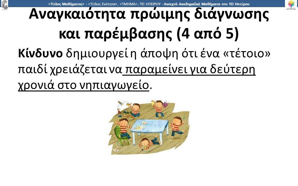 1 -,, ΤΕΙ ΗΠΕΙΡΟΥ - Ανοιχτά Ακαδημαϊκά Μαθήματα στο ΤΕΙ Ηπείρου Αναγκαιότητα πρώιμης διάγνωσης και παρέμβασης (4 από 5) Κίνδυνο δημιουργεί η άποψη ότι ένα «τέτοιο» παιδί χρειάζεται να παραμείνει για δεύτερη χρονιά στο νηπιαγωγείο.