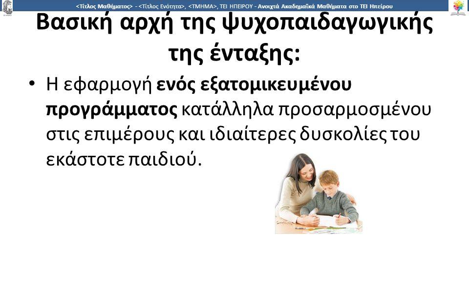1313 -,, ΤΕΙ ΗΠΕΙΡΟΥ - Ανοιχτά Ακαδημαϊκά Μαθήματα στο ΤΕΙ Ηπείρου Βασική αρχή της ψυχοπαιδαγωγικής της ένταξης: Η εφαρμογή ενός εξατομικευμένου προγράμματος κατάλληλα προσαρμοσμένου στις επιμέρους και ιδιαίτερες δυσκολίες του εκάστοτε παιδιού.