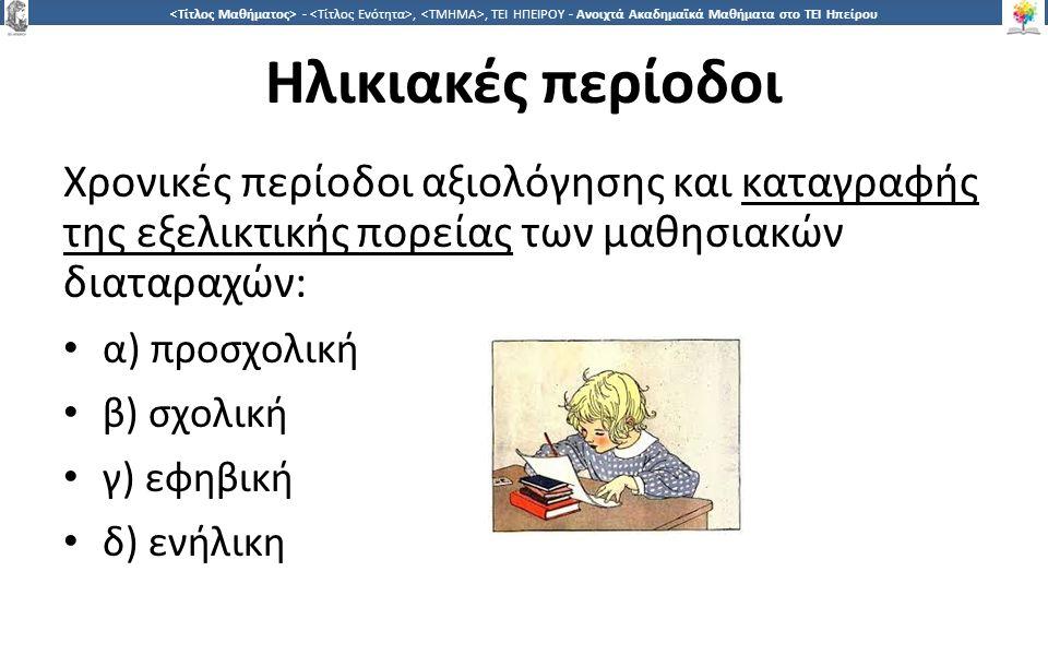 1414 -,, ΤΕΙ ΗΠΕΙΡΟΥ - Ανοιχτά Ακαδημαϊκά Μαθήματα στο ΤΕΙ Ηπείρου Ηλικιακές περίοδοι Χρονικές περίοδοι αξιολόγησης και καταγραφής της εξελικτικής πορείας των μαθησιακών διαταραχών: α) προσχολική β) σχολική γ) εφηβική δ) ενήλικη