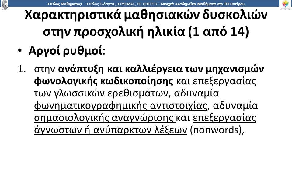 1515 -,, ΤΕΙ ΗΠΕΙΡΟΥ - Ανοιχτά Ακαδημαϊκά Μαθήματα στο ΤΕΙ Ηπείρου Χαρακτηριστικά μαθησιακών δυσκολιών στην προσχολική ηλικία (1 από 14) Αργοί ρυθμοί: 1.στην ανάπτυξη και καλλιέργεια των μηχανισμών φωνολογικής κωδικοποίησης και επεξεργασίας των γλωσσικών ερεθισμάτων, αδυναμία φωνηματικογραφημικής αντιστοιχίας, αδυναμία σημασιολογικής αναγνώρισης και επεξεργασίας άγνωστων ή ανύπαρκτων λέξεων (nonwords),