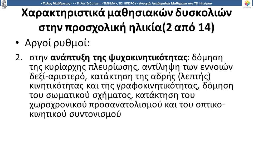 1616 -,, ΤΕΙ ΗΠΕΙΡΟΥ - Ανοιχτά Ακαδημαϊκά Μαθήματα στο ΤΕΙ Ηπείρου Χαρακτηριστικά μαθησιακών δυσκολιών στην προσχολική ηλικία(2 από 14) Αργοί ρυθμοί: 2.στην ανάπτυξη της ψυχοκινητικότητας: δόμηση της κυρίαρχης πλευρίωσης, αντίληψη των εννοιών δεξί-αριστερό, κατάκτηση της αδρής (λεπτής) κινητικότητας και της γραφοκινητικότητας, δόμηση του σωματικού σχήματος, κατάκτηση του χωροχρονικού προσανατολισμού και του οπτικο- κινητικού συντονισμού