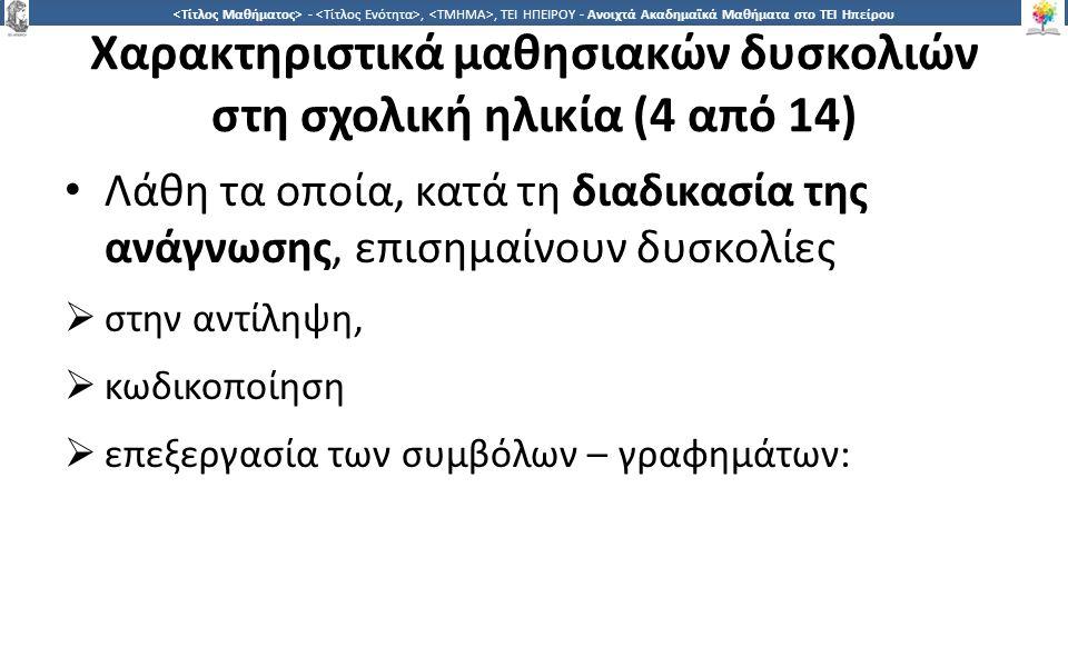 1818 -,, ΤΕΙ ΗΠΕΙΡΟΥ - Ανοιχτά Ακαδημαϊκά Μαθήματα στο ΤΕΙ Ηπείρου Χαρακτηριστικά μαθησιακών δυσκολιών στη σχολική ηλικία (4 από 14) Λάθη τα οποία, κατά τη διαδικασία της ανάγνωσης, επισημαίνουν δυσκολίες  στην αντίληψη,  κωδικοποίηση  επεξεργασία των συμβόλων – γραφημάτων: