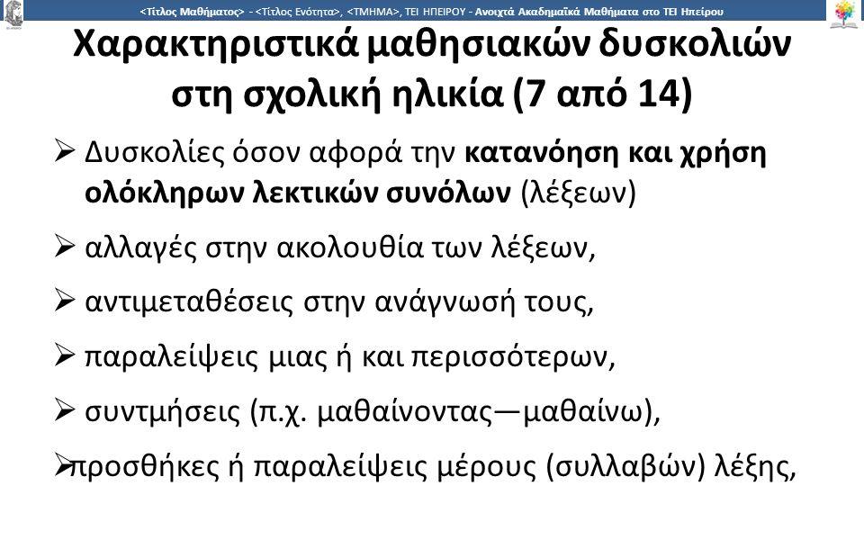 2121 -,, ΤΕΙ ΗΠΕΙΡΟΥ - Ανοιχτά Ακαδημαϊκά Μαθήματα στο ΤΕΙ Ηπείρου Χαρακτηριστικά μαθησιακών δυσκολιών στη σχολική ηλικία (7 από 14)  Δυσκολίες όσον αφορά την κατανόηση και χρήση ολόκληρων λεκτικών συνόλων (λέξεων)  αλλαγές στην ακολουθία των λέξεων,  αντιμεταθέσεις στην ανάγνωσή τους,  παραλείψεις μιας ή και περισσότερων,  συντμήσεις (π.χ.