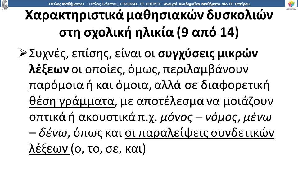 2323 -,, ΤΕΙ ΗΠΕΙΡΟΥ - Ανοιχτά Ακαδημαϊκά Μαθήματα στο ΤΕΙ Ηπείρου Χαρακτηριστικά μαθησιακών δυσκολιών στη σχολική ηλικία (9 από 14)  Συχνές, επίσης, είναι οι συγχύσεις μικρών λέξεων οι οποίες, όμως, περιλαμβάνουν παρόμοια ή και όμοια, αλλά σε διαφορετική θέση γράμματα, με αποτέλεσμα να μοιάζουν οπτικά ή ακουστικά π.χ.
