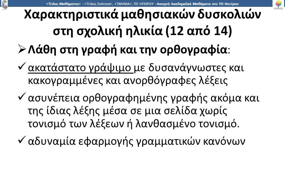 2626 -,, ΤΕΙ ΗΠΕΙΡΟΥ - Ανοιχτά Ακαδημαϊκά Μαθήματα στο ΤΕΙ Ηπείρου Χαρακτηριστικά μαθησιακών δυσκολιών στη σχολική ηλικία (12 από 14)  Λάθη στη γραφή και την ορθογραφία : ακατάστατο γράψιμο με δυσανάγνωστες και κακογραμμένες και ανορθόγραφες λέξεις ασυνέπεια ορθογραφημένης γραφής ακόμα και της ίδιας λέξης μέσα σε μια σελίδα χωρίς τονισμό των λέξεων ή λανθασμένο τονισμό.