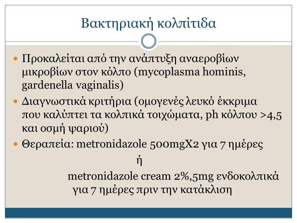 Βακτηριακή κολπίτιδα Προκαλείται από την ανάπτυξη αναεροβίων μικροβίων στον κόλπο (mycoplasma hominis, gardenella vaginalis) Διαγνωστικά κριτήρια (ομογενές λευκό έκκριμα που καλύπτει τα κολπικά τοιχώματα, ph κόλπου >4,5 και οσμή ψαριού) Θεραπεία: metronidazole 500mgX2 για 7 ημέρες ή metronidazole cream 2%,5mg ενδοκολπικά για 7 ημέρες πριν την κατάκλιση