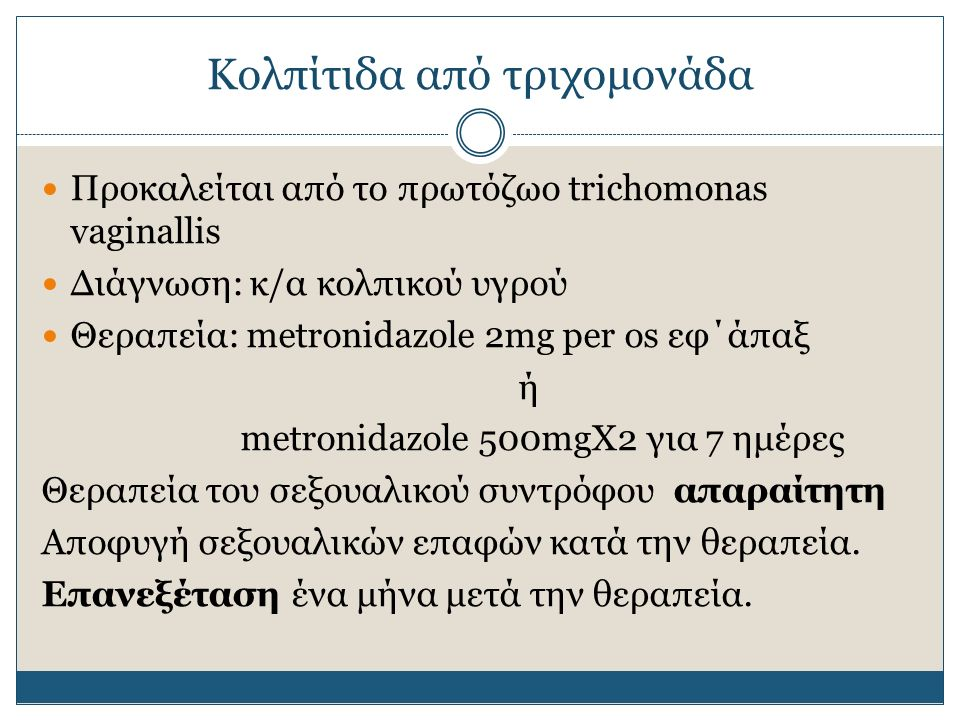 Κολπίτιδα από τριχομονάδα Προκαλείται από το πρωτόζωο trichomonas vaginallis Διάγνωση: κ/α κολπικού υγρού Θεραπεία: metronidazole 2mg per os εφ΄άπαξ ή metronidazole 500mgΧ2 για 7 ημέρες Θεραπεία του σεξουαλικού συντρόφου απαραίτητη Αποφυγή σεξουαλικών επαφών κατά την θεραπεία.