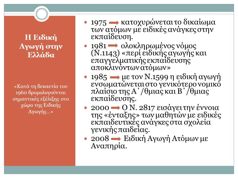 Η Ειδική Αγωγή στην Ελλάδα «Κατά τη δεκαετία του 1960 δρομολογούνται σημαντικές εξέλιξης στο χώρο της Ειδικής Αγωγής…» 1975 κατοχυρώνεται το δικαίωμα των ατόμων με ειδικές ανάγκες στην εκπαίδευση.