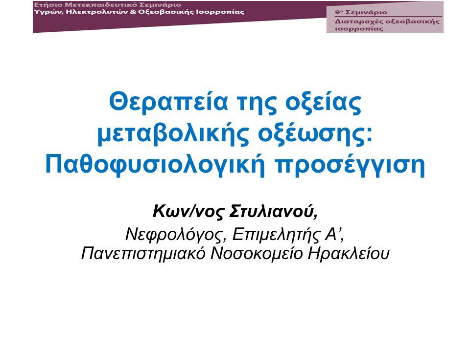 Θεραπεία της οξείας μεταβολικής οξέωσης: Παθοφυσιολογική προσέγγιση Κων/νος Στυλιανού, Νεφρολόγος, Επιμελητής Α', Πανεπιστημιακό Νοσοκομείο Ηρακλείου
