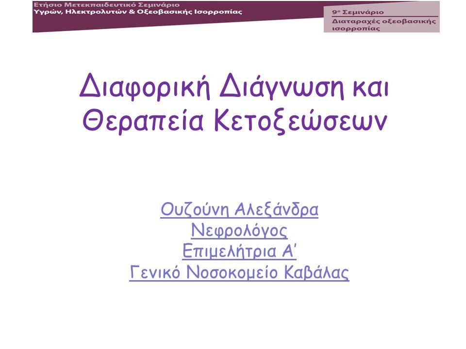 Διαφορική Διάγνωση και Θεραπεία Κετοξεώσεων Ουζούνη Αλεξάνδρα Νεφρολόγος Επιμελήτρια Α' Γενικό Νοσοκομείο Καβάλας