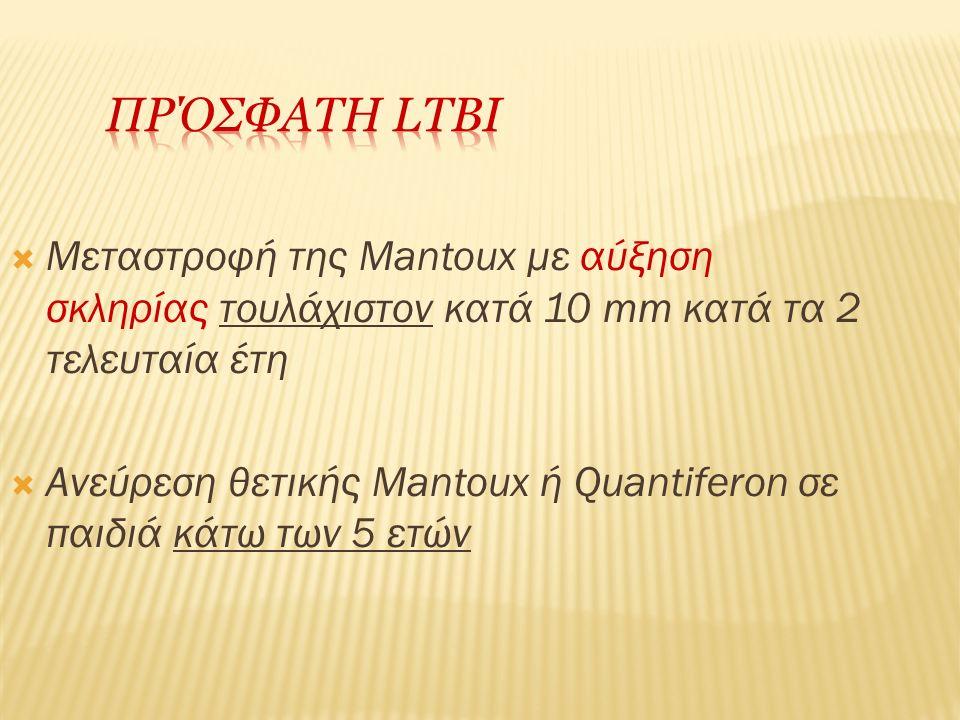  Μεταστροφή της Mantoux με αύξηση σκληρίας τουλάχιστον κατά 10 mm κατά τα 2 τελευταία έτη  Ανεύρεση θετικής Mantoux ή Quantiferon σε παιδιά κάτω των