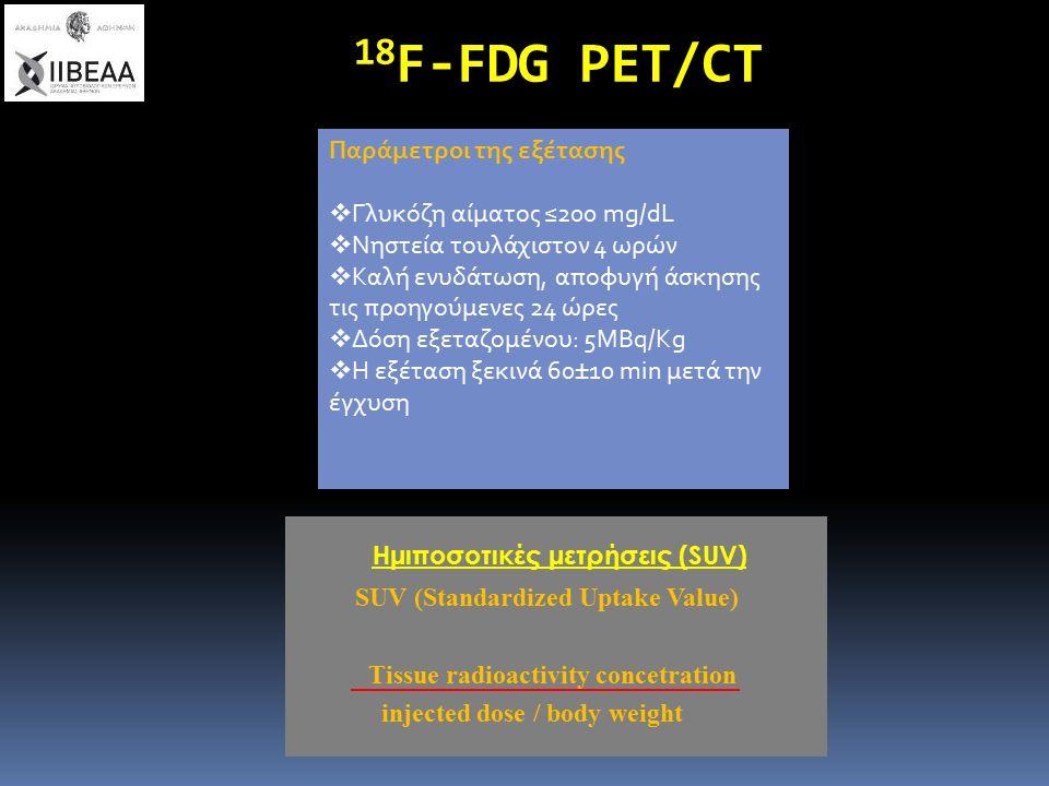 SUV (Standardized Uptake Value) Tissue radioactivity concetration injected dose / body weight Ημιποσοτικές μετρήσεις (SUV) Παράμετροι της εξέτασης  Γλυκόζη αίματος ≤200 mg/dL  Νηστεία τουλάχιστον 4 ωρών  Καλή ενυδάτωση, αποφυγή άσκησης τις προηγούμενες 24 ώρες  Δόση εξεταζομένου: 5ΜΒq/Kg  Η εξέταση ξεκινά 60±10 min μετά την έγχυση 18 F-FDG PET/CT