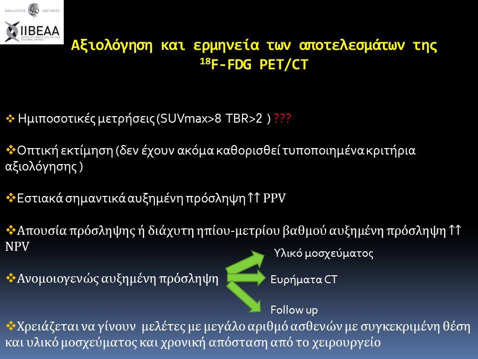 Αξιολόγηση και ερμηνεία των αποτελεσμάτων της 18 F-FDG PET/CT  Ημιποσοτικές μετρήσεις (SUVmax>8 ΤΒR> 2 ) ??.